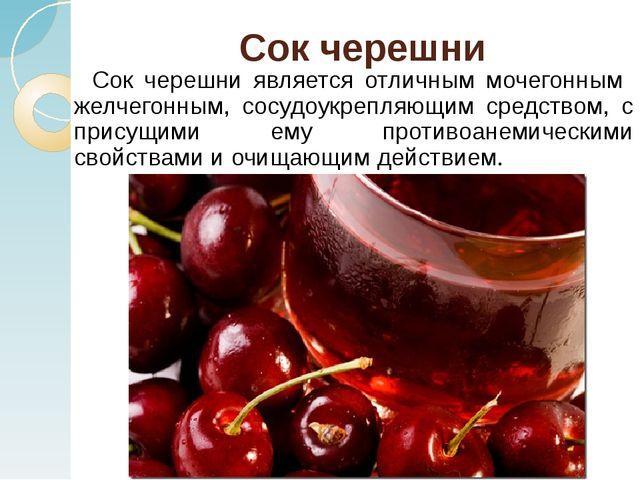 Сок черешни Сок черешни является отличным мочегонным желчегонным, сосудоукре...