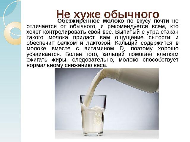 Не хуже обычного Обезжиренное молоко по вкусу почти не отличается от обычного...