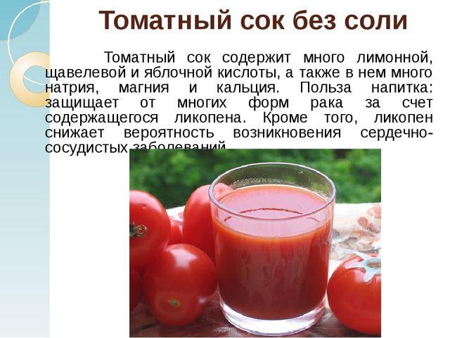 Томатный сок без соли Томатный сок содержит много лимонной, щавелевой и яблоч...