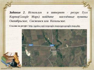Задание 2. Используя и интернет - ресурс Гугл Карта(Google Maps) найдите насе