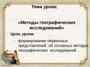 Тема урока: Цель урока: «Методы географических исследований» формирование пер