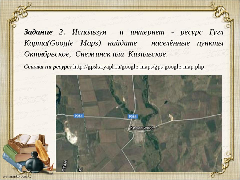 Задание 2. Используя и интернет - ресурс Гугл Карта(Google Maps) найдите насе...