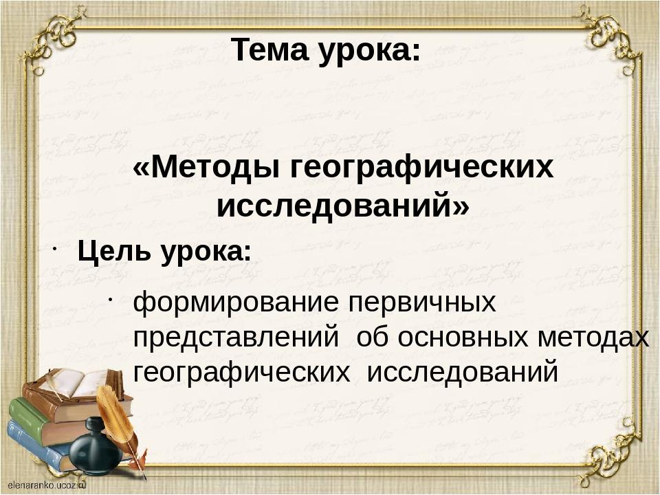Тема урока: Цель урока: «Методы географических исследований» формирование пер...