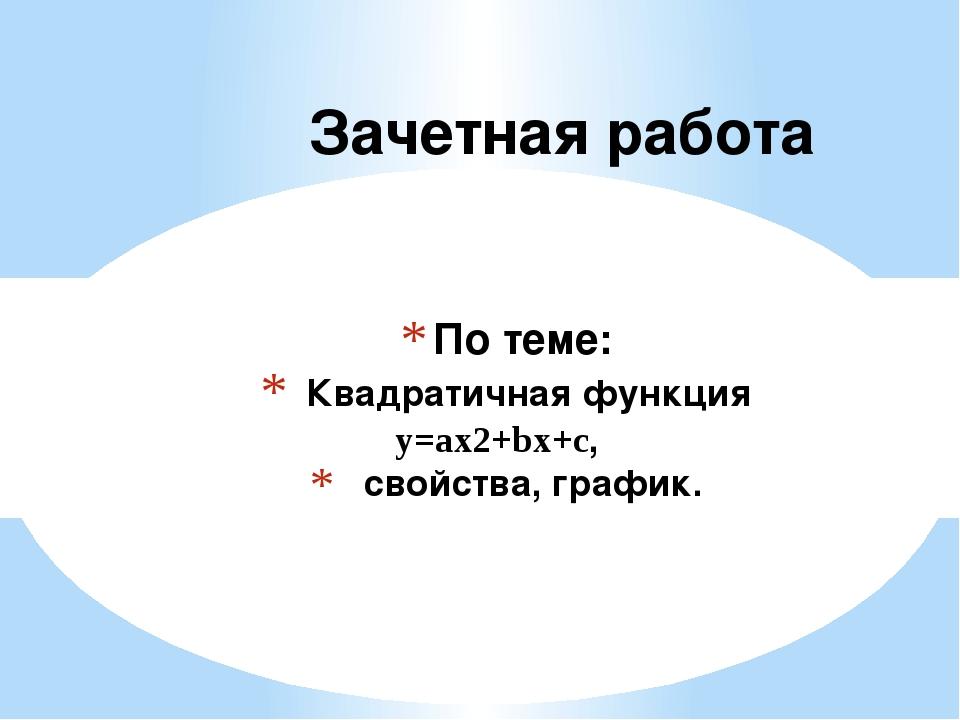 По теме: Квадратичная функция y=ax2+bx+c, свойства, график. Зачетная работа