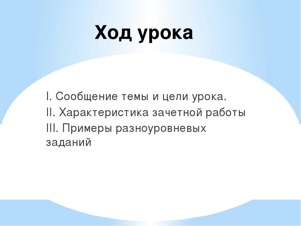 Ход урока I. Сообщение темы и цели урока. II. Характеристика зачетной работы...
