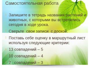 Самостоятельная работа Запишите в тетрадь названия растений и животных, с кот