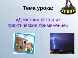 Тема урока: «Действия тока и их практическое применение»