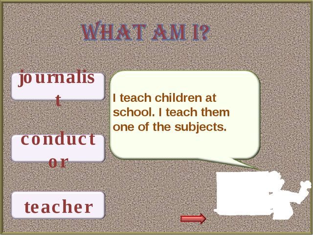 I teach children at school. I teach them one of the subjects.