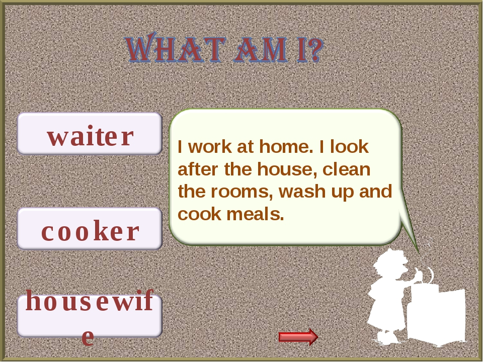 I work at home. I look after the house, clean the rooms, wash up and cook mea...