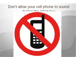 Don't allow your cell phone to sound during the interview