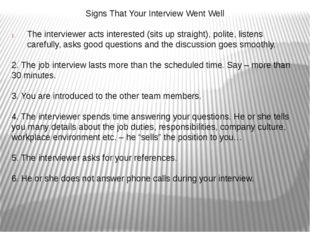 Signs That Your Interview Went Well The interviewer acts interested (sits up