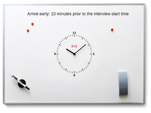Arrive early: 10 minutes prior to the interview start time Arrive early; 10 m...