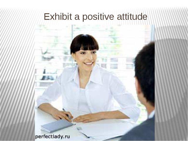 Exhibit a positive attitude