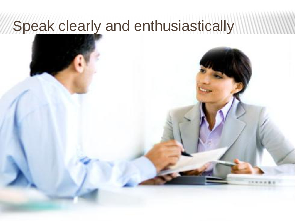 Speak clearly and enthusiastically
