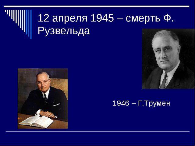 12 апреля 1945 – смерть Ф. Рузвельда 1946 – Г.Трумен