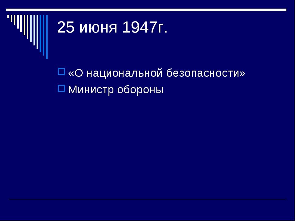 25 июня 1947г. «О национальной безопасности» Министр обороны