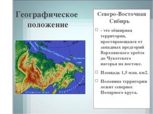 Географическое положение Северо-Восточная Сибирь - это обширная территория, п