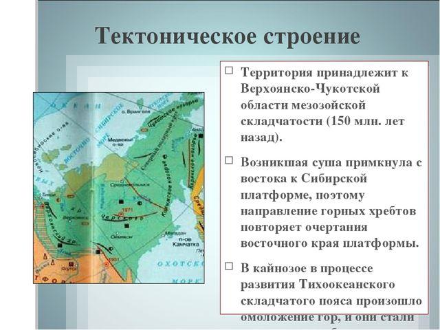 Тектоническое строение Территория принадлежит к Верхоянско-Чукотской области...