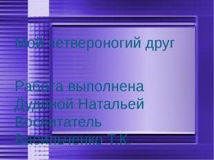 Мой четвероногий друг Работа выполнена Дудиной Натальей Воспитатель Васильчен