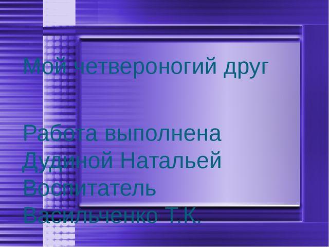 Мой четвероногий друг Работа выполнена Дудиной Натальей Воспитатель Васильчен...