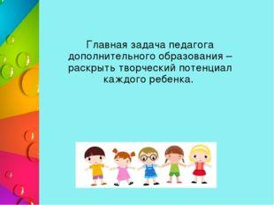 Главная задача педагога дополнительного образования – раскрыть творческий по