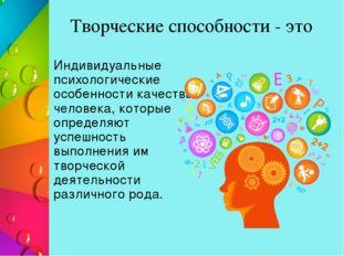 Творческие способности - это Индивидуальные психологические особенности качес