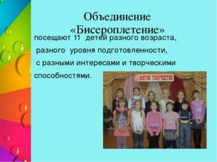 Объединение «Бисероплетение» посещают 11 детей разного возраста, разного уров