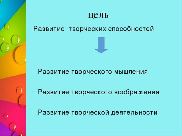 цель Развитие творческих способностей Развитие творческого мышления Развитие...
