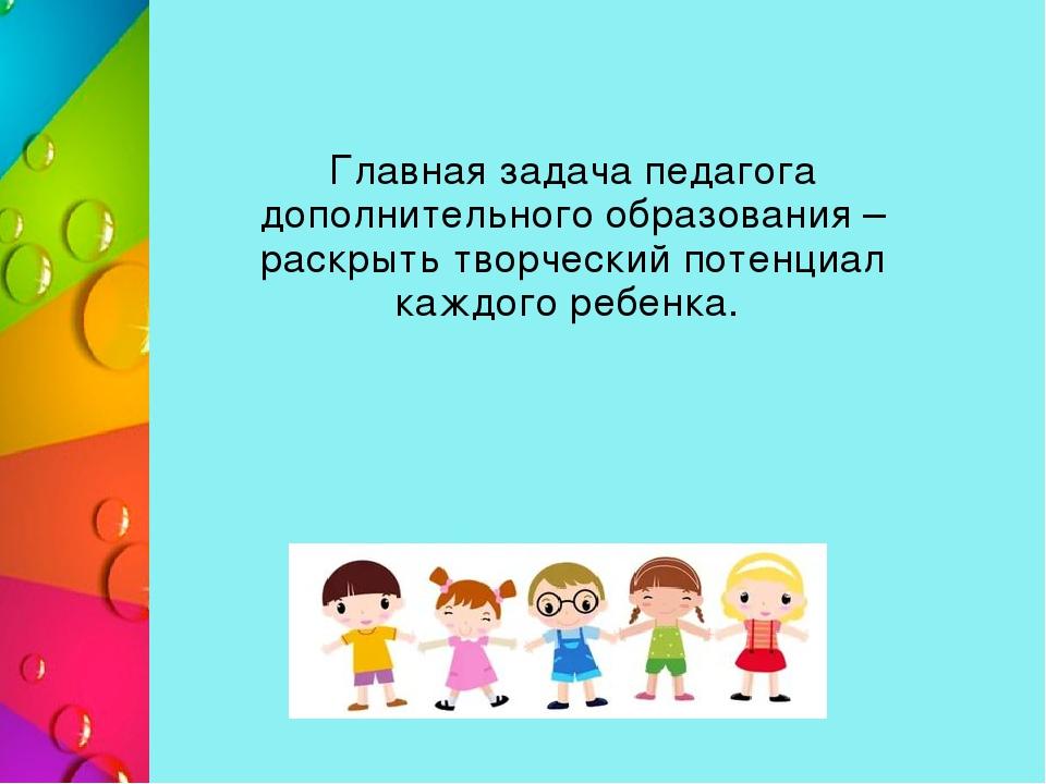 Главная задача педагога дополнительного образования – раскрыть творческий по...