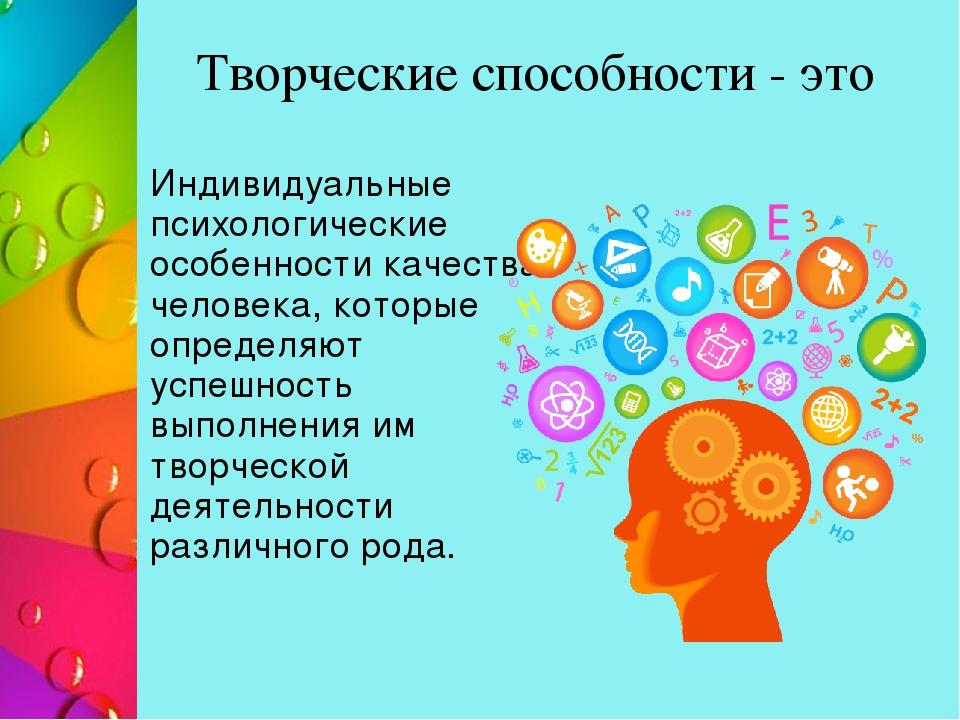 Творческие способности - это Индивидуальные психологические особенности качес...