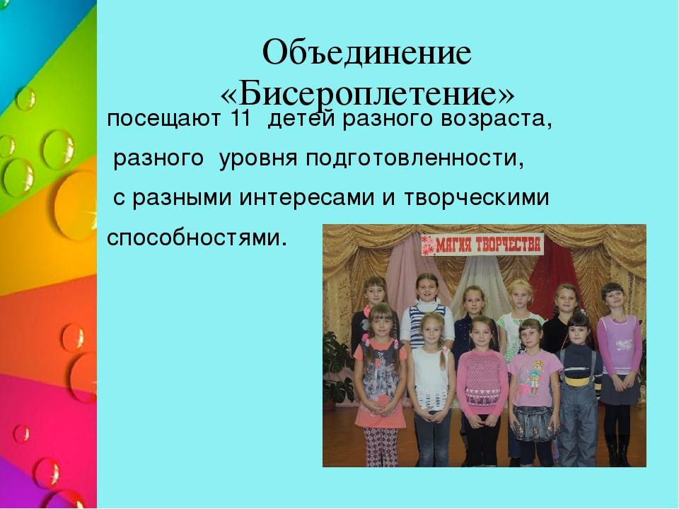 Объединение «Бисероплетение» посещают 11 детей разного возраста, разного уров...
