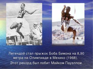 Легендой стал прыжокБоба Бимонана 8,90 метра наОлимпиаде в Мехико(1968).