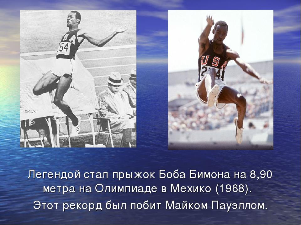 Легендой стал прыжокБоба Бимонана 8,90 метра наОлимпиаде в Мехико(1968)....