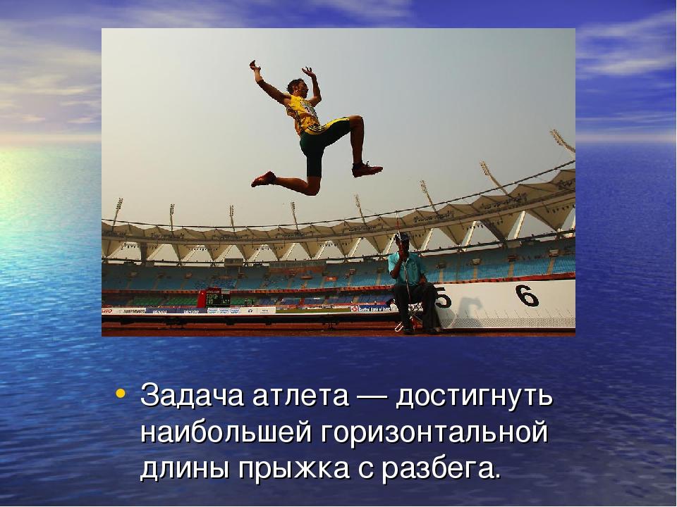 Задача атлета— достигнуть наибольшей горизонтальной длины прыжка с разбега.