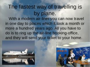 The fastest way of travelling is by plane. With a modern air-liner you can no