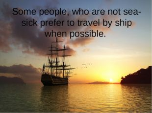 Some people, who are not sea-sick prefer to travel by ship when possible.