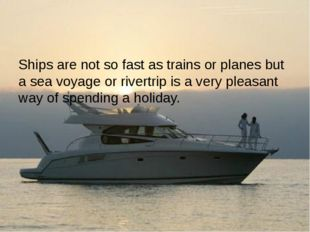 Ships are not so fast as trains or planes but a sea voyage or rivertrip is a