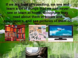 If we are fond of travelling, we see and learn a lot of things that we can ne