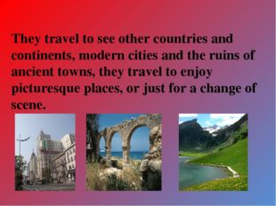 They travel to see other countries and continents, modern cities and the ruin