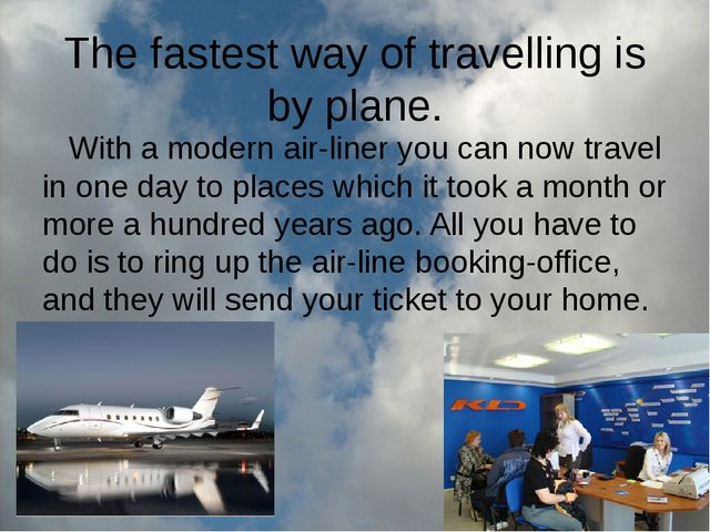 The fastest way of travelling is by plane. With a modern air-liner you can no...