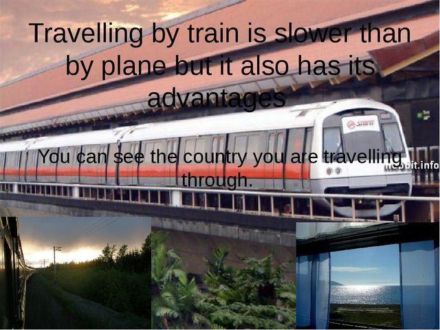 Travelling by train is slower than by plane but it also has its advantages Yo...