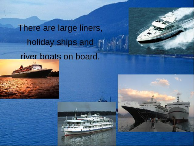 There are large liners, holiday ships and river boats on board.