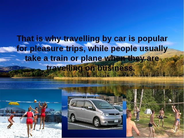 That is why travelling by car is popular for pleasure trips, while people usu...