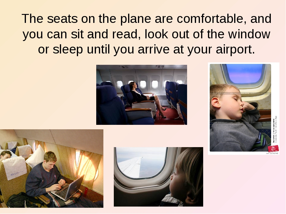 The seats on the plane are comfortable, and you can sit and read, look out of...