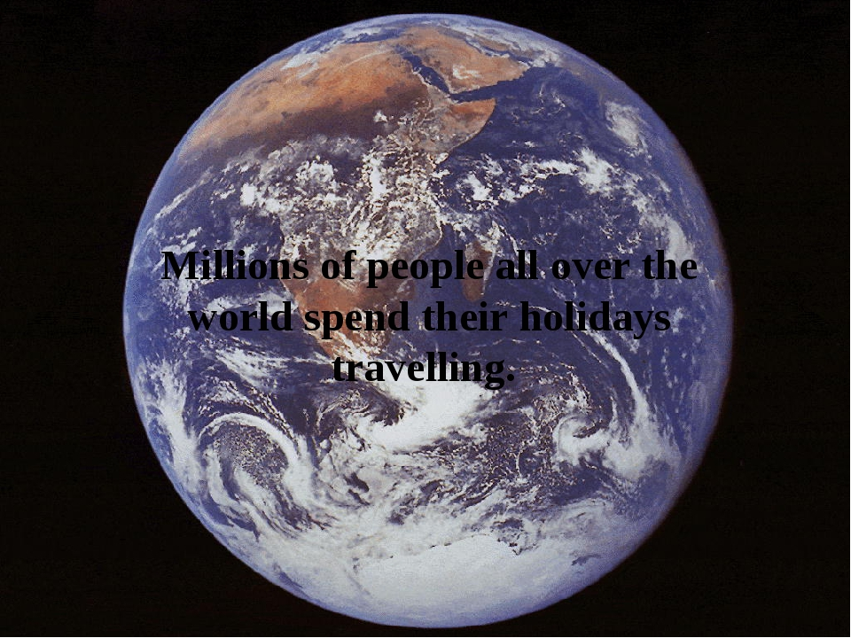 Millions of people all over the world spend their holidays travelling.