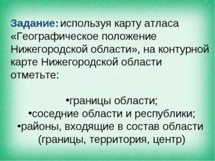 Задание: используя карту атласа «Географическое положение Нижегородской облас