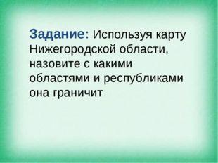 Задание: Используя карту Нижегородской области, назовите с какими областями и