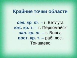 Крайние точки области сев. кр. т. - г. Ветлуга юж. кр. т. – г. Первомайск зап