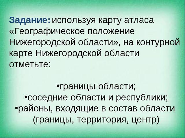 Задание: используя карту атласа «Географическое положение Нижегородской облас...