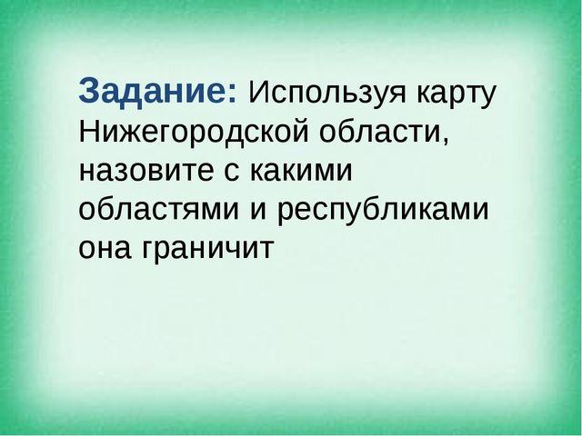 Задание: Используя карту Нижегородской области, назовите с какими областями и...
